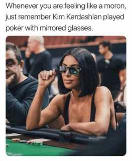 whenever-you-are-feeling-like-a-moron-just-remember-kim-kardashian-played-poker-with-mirrored-glasses-4bcuD.jpg